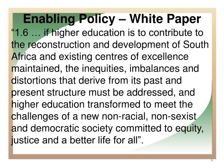 """1.6 … if higher education is to contribute to the reconstruction and development of South Africa and existing centres of excellence maintained, the inequities, imbalances and distortions that derive from its past and present structure must be addressed, and higher education transformed to meet the challenges of a new non-racial, non-sexist and democratic society committed to equity, justice and a better life for all""."