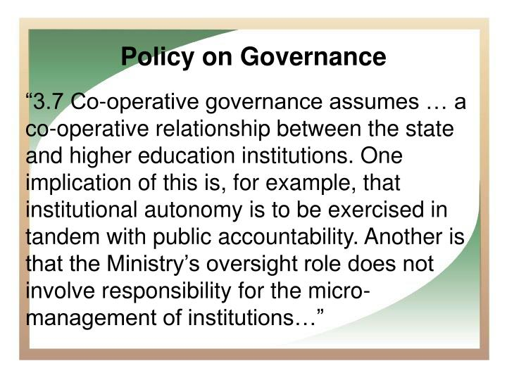"""3.7 Co-operative governance assumes … a co-operative relationship between the state and higher education institutions. One implication of this is, for example, that institutional autonomy is to be exercised in tandem with public accountability. Another is that the Ministry's oversight role does not involve responsibility for the micro-management of institutions…"""