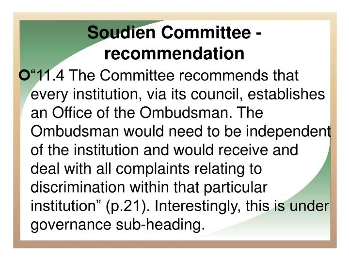 """11.4 The Committee recommends that every institution, via its council, establishes an Office of the Ombudsman. The Ombudsman would need to be independent of the institution and would receive and deal with all complaints relating to discrimination within that particular institution"" (p.21). Interestingly, this is under governance sub-heading."