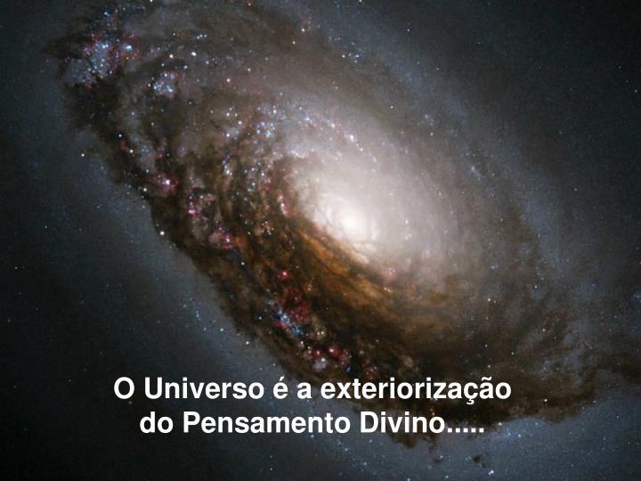 O Universo é a exteriorização do Pensamento Divino.....