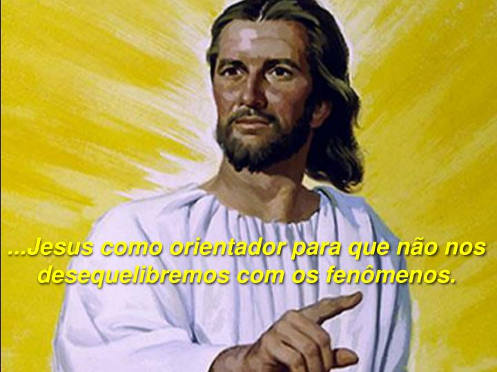 ...Jesus como orientador para que não nos  desequelibremos com os fenômenos.