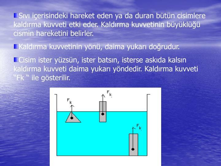 Sıvı içerisindeki hareket eden ya da duran bütün cisimlere kaldırma kuvveti etki eder. Kaldırma kuvvetinin büyüklüğü cismin hareketini belirler.