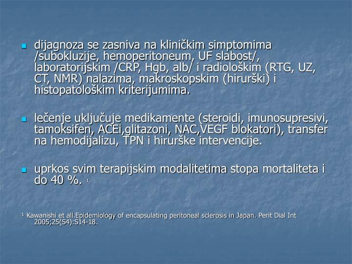 dijagnoza se zasniva na kliničkim simptomima /subokluzije, hemoperitoneum, UF slabost/, laboratorijskim /CRP, Hgb, alb/ i radiološkim (RTG, UZ, CT, NMR) nalazima, makroskopskim (hirurški) i histopatološkim kriterijumima.