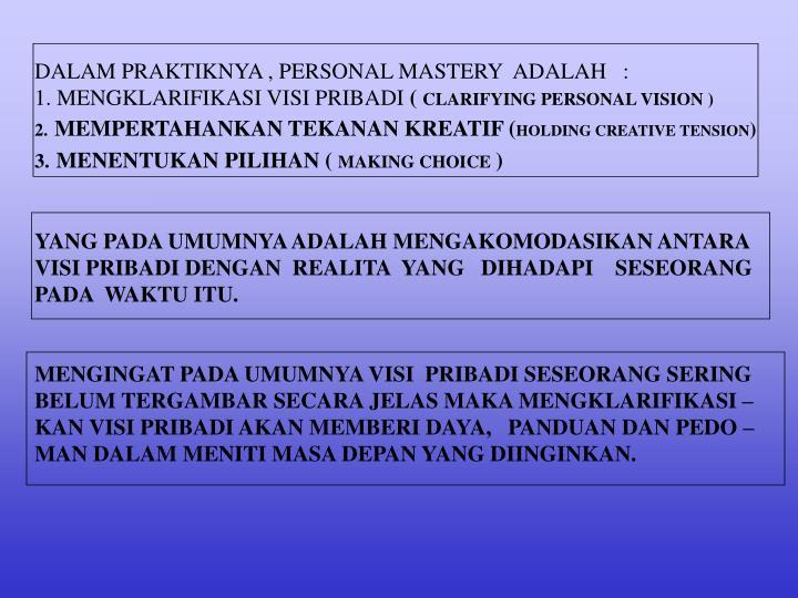 DALAM PRAKTIKNYA , PERSONAL MASTERY  ADALAH   :                        1. MENGKLARIFIKASI VISI PRIBADI