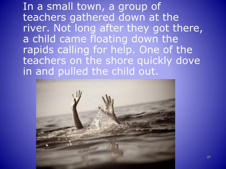 In a small town, a group of teachers gathered down at the river. Not long after they got there, a child came floating down the rapids calling for help. One of the teachers on the shore quickly dove in and pulled the child out.