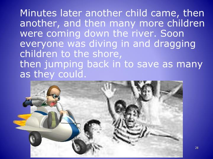 Minutes later another child came, then another, and then many more children were coming down the river. Soon everyone was diving in and dragging children to the shore,
