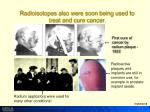 radioisotopes also were soon being used to treat and cure cancer