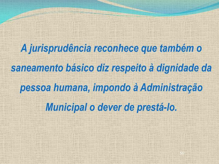 A jurisprudência reconhece que também o saneamento básico diz respeito à dignidade da pessoa humana, impondo à Administração Municipal o dever de prestá-lo.