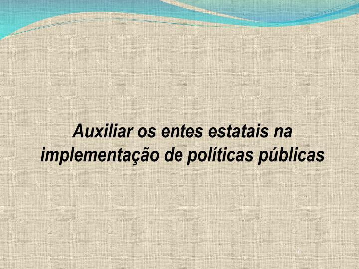 Auxiliar os entes estatais na implementação de políticas públicas
