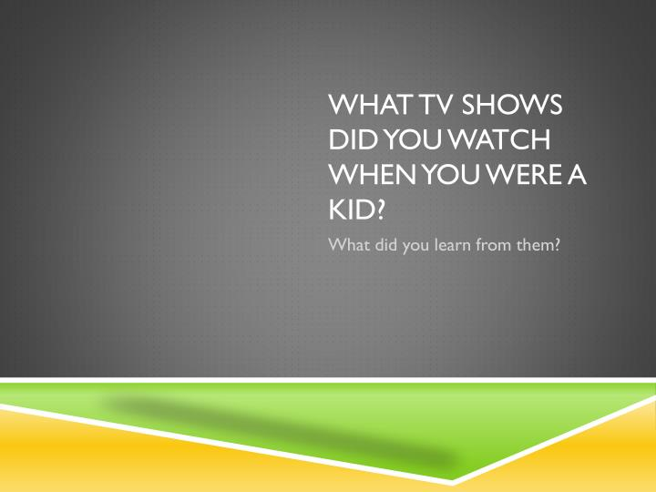 What tv shows did you watch when you were a kid