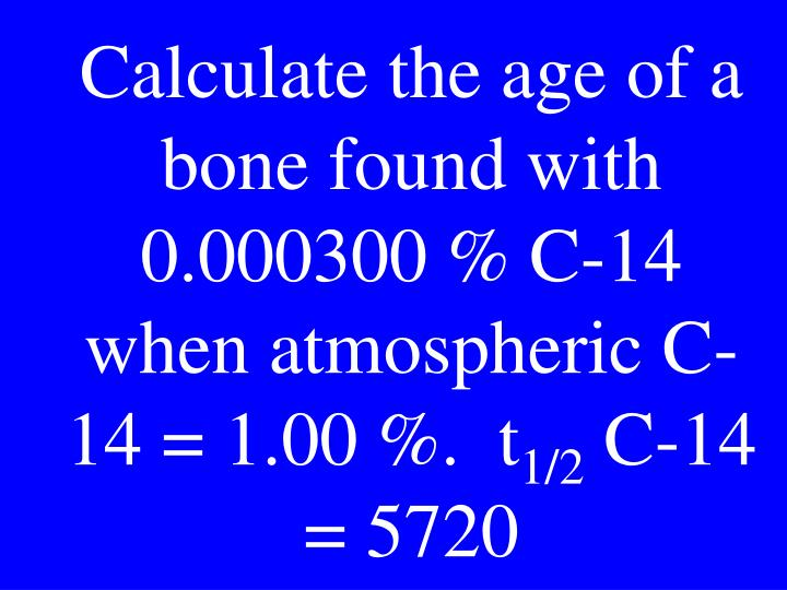 Calculate the age of a bone found with 0.000300 % C-14 when atmospheric C-14 = 1.00 %.  t