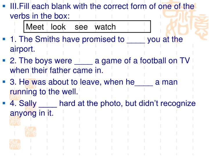 III.Fill each blank with the correct form of one of the verbs in the box:
