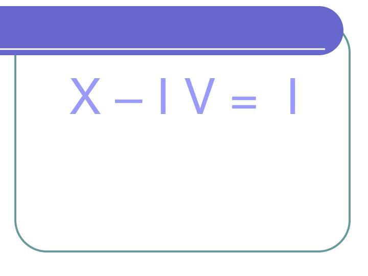 X – I V =  I
