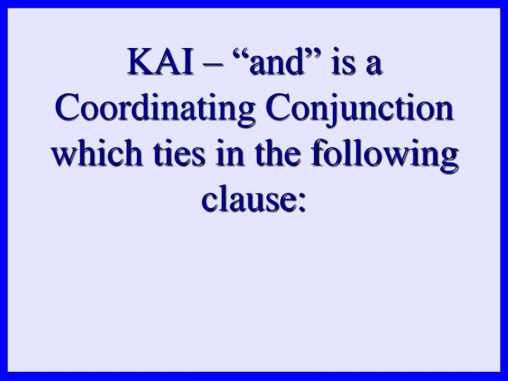 "KAI – ""and"" is a Coordinating Conjunction which ties in the following clause:"