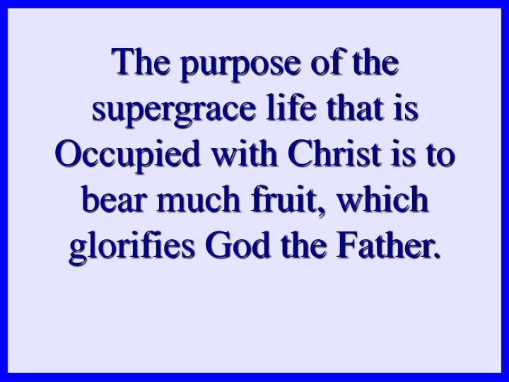 The purpose of the supergrace life that is Occupied with Christ is to bear much fruit, which glorifies God the Father.