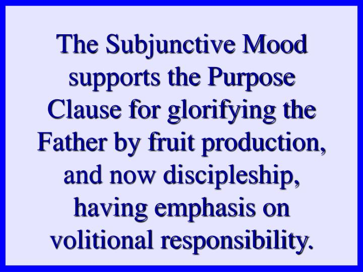 The Subjunctive Mood supports the Purpose Clause for glorifying the Father by fruit production, and now discipleship, having emphasis on volitional responsibility.