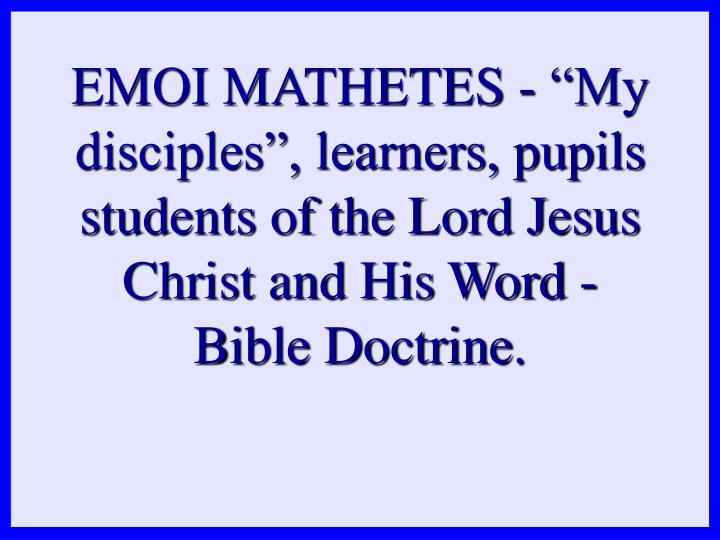 "EMOI MATHETES - ""My disciples"", learners, pupils students of the Lord Jesus Christ and His Word - Bible Doctrine."
