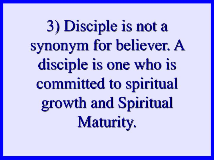 3) Disciple is not a synonym for believer. A disciple is one who is committed to spiritual growth and Spiritual Maturity.