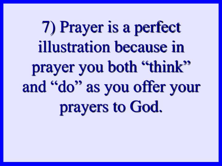 "7) Prayer is a perfect illustration because in prayer you both ""think"" and ""do"" as you offer your prayers to God."