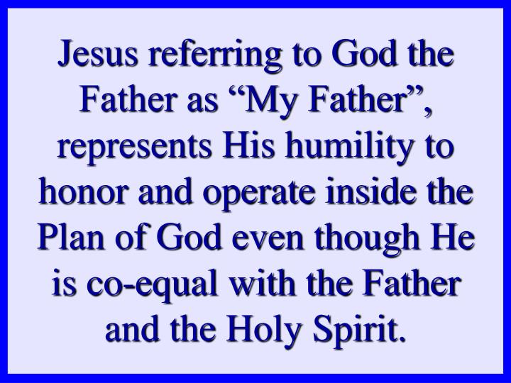 "Jesus referring to God the Father as ""My Father"", represents His humility to"