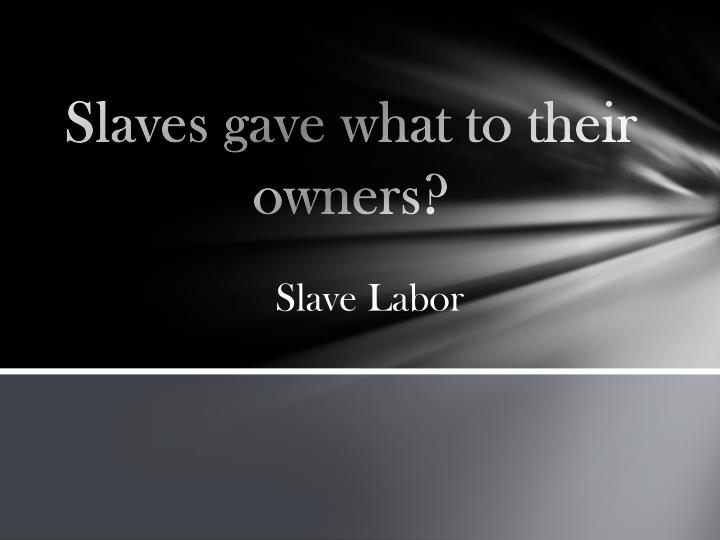 Slaves gave what to their owners?