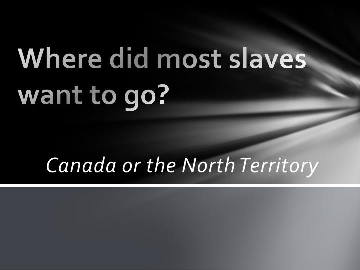 Where did most slaves want to go?