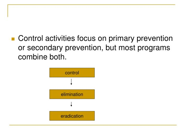 Control activities focus on primary prevention or secondary prevention, but most programs combine both.