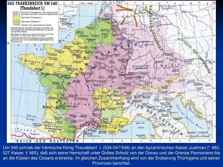 Um 540 schrieb der fränkische König Theudebert  I. (534-547/548) an den byzantinischen Kaiser Justinian (* 482, 527 Kaiser, † 565), daß sich seine Herrschaft unter Gottes Schutz von der Donau und der Grenze Pannoniens bis an die Küsten des Ozeans erstrecke. Im gleichen Zusammenhang wird von der Eroberung Thüringens und seiner Provinzen berichtet.