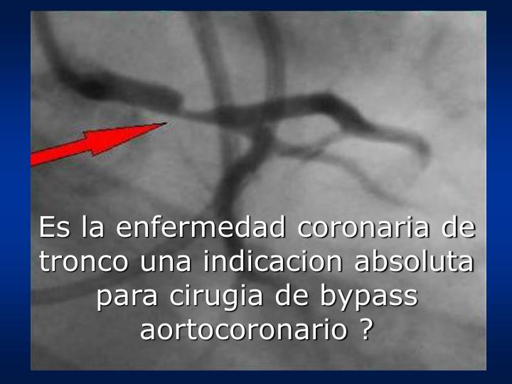 Es la enfermedad coronaria de tronco una indicacion absoluta para cirugia de bypass aortocoronario ?