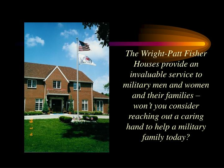 The Wright-Patt Fisher Houses provide an invaluable service to military men and women and their families – won't you consider reaching out a caring hand to help a military family today?