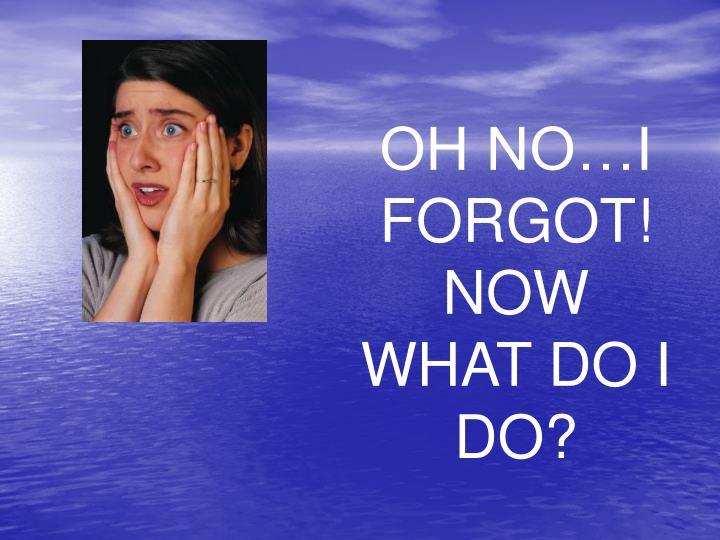 OH NO…I FORGOT!  NOW WHAT DO I DO?