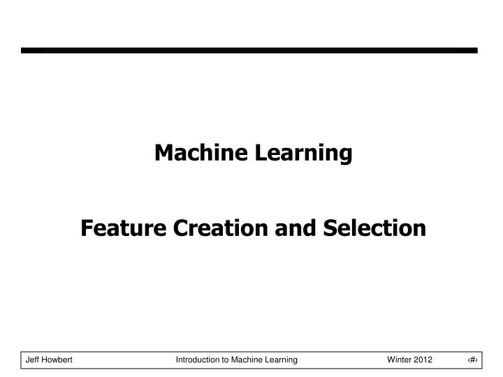 Machine learning feature creation and selection