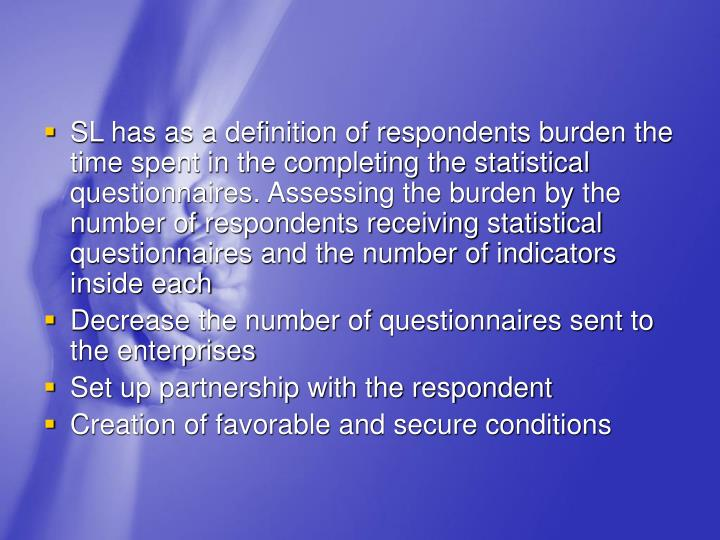 SL has as a definition of respondents burden the time spent in the completing the statistical questionnaires. Assessing the burden by the number of respondents receiving statistical questionnaires and the number of indicators inside each