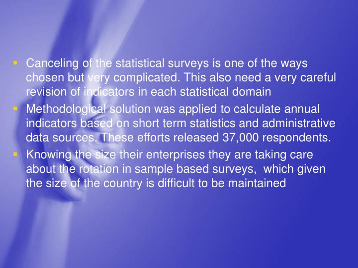 Canceling of the statistical surveys is one of the ways chosen but very complicated. This also need a very careful revision of indicators in each statistical domain