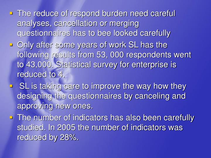 The reduce of respond burden need careful analyses, cancellation or merging questionnaires has to bee looked carefully
