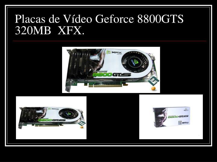 Placas de Vídeo Geforce 8800GTS 320MB  XFX.