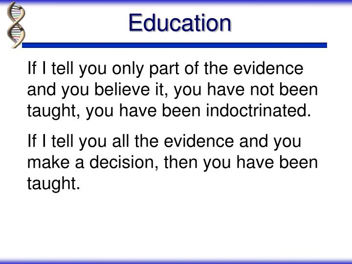If I tell you only part of the evidence and you believe it, you have not been taught, you have been indoctrinated.