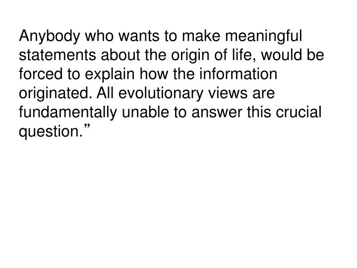 Anybody who wants to make meaningful statements about the origin of life, would be forced to explain how the information originated. All evolutionary views are fundamentally unable to answer this crucial question.