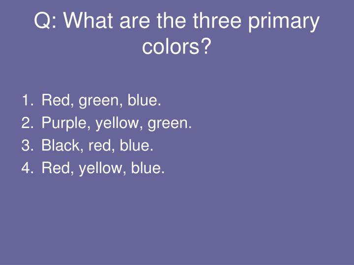 Q: What are the three primary colors?