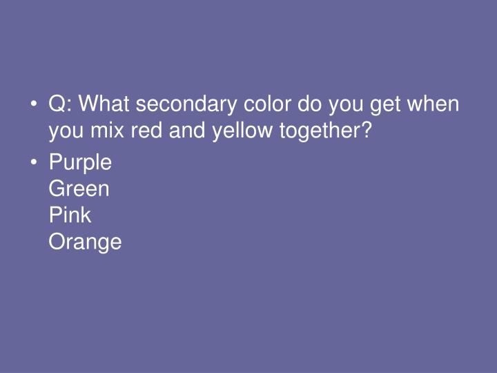Q: What secondary color do you get when you mix red and yellow together?
