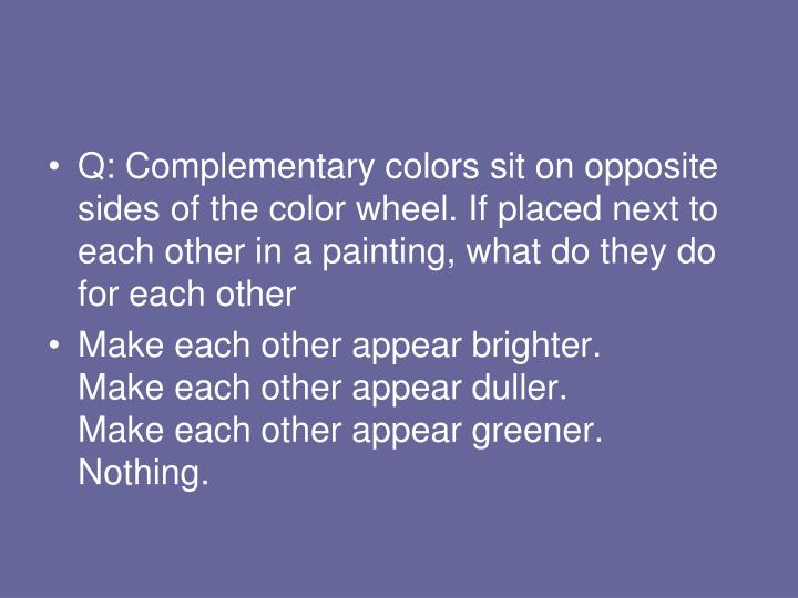 Q: Complementary colors sit on opposite sides of the color wheel. If placed next to each other in a painting, what do they do for each other