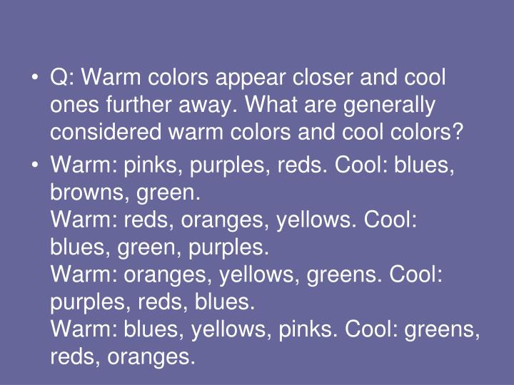 Q: Warm colors appear closer and cool ones further away. What are generally considered warm colors and cool colors?