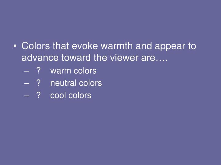 Colors that evoke warmth and appear to advance toward the viewer are….