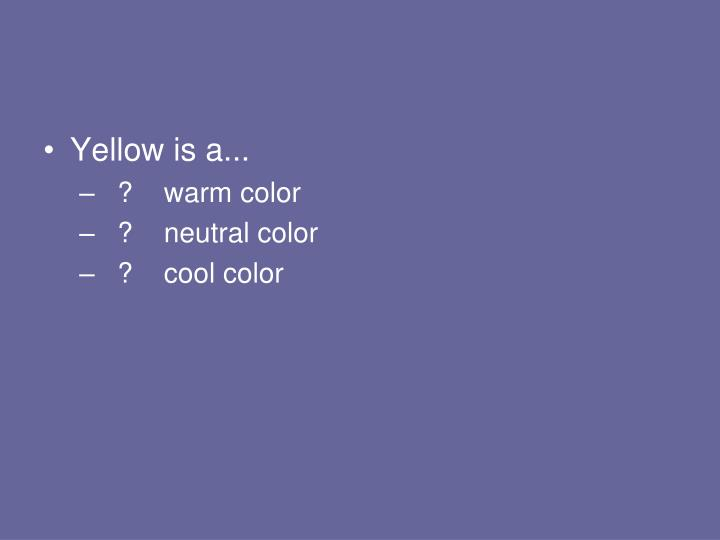 Yellow is a...