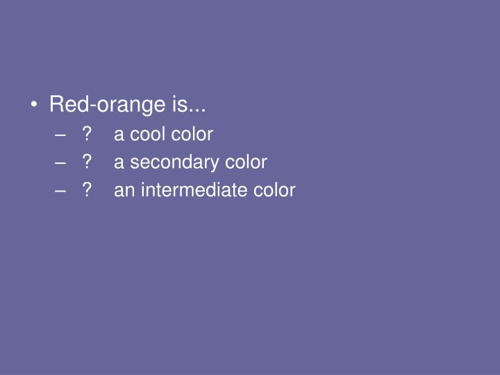 Red-orange is...