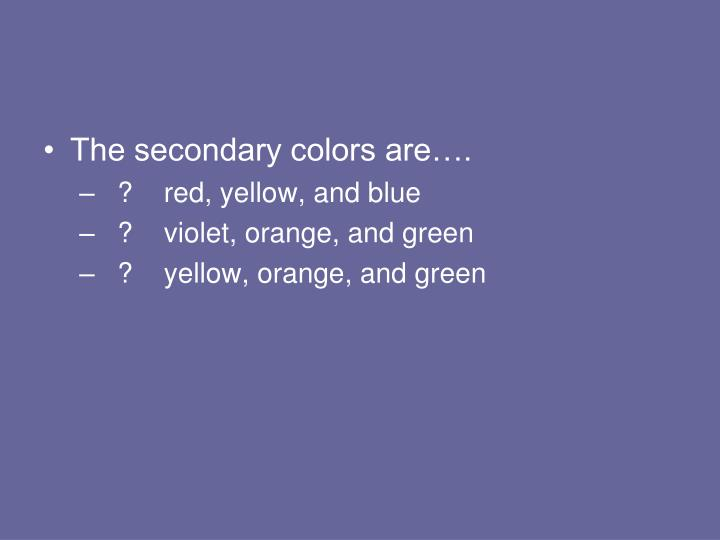 The secondary colors are….