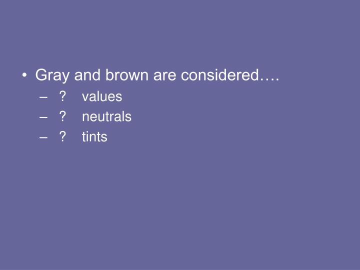 Gray and brown are considered….