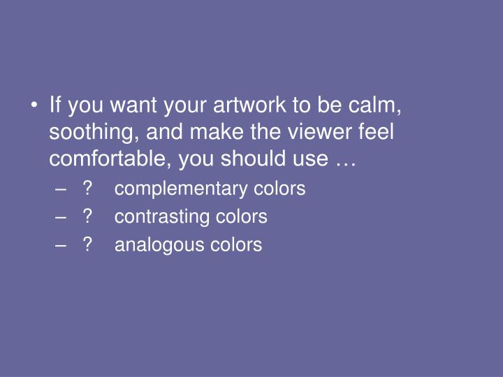 If you want your artwork to be calm, soothing, and make the viewer feel comfortable, you should use …