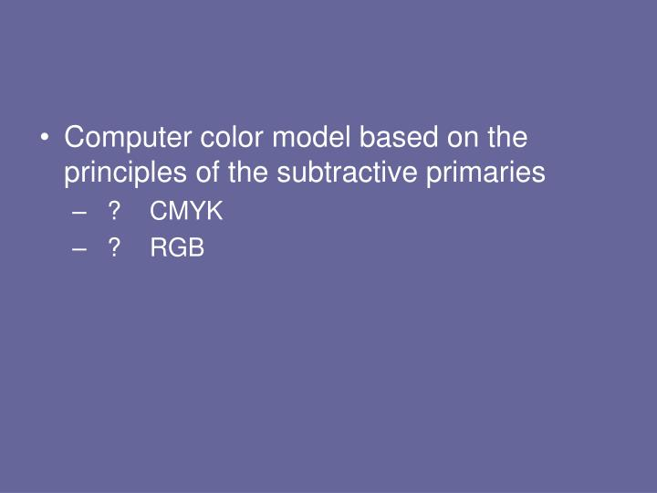 Computer color model based on the principles of the subtractive primaries