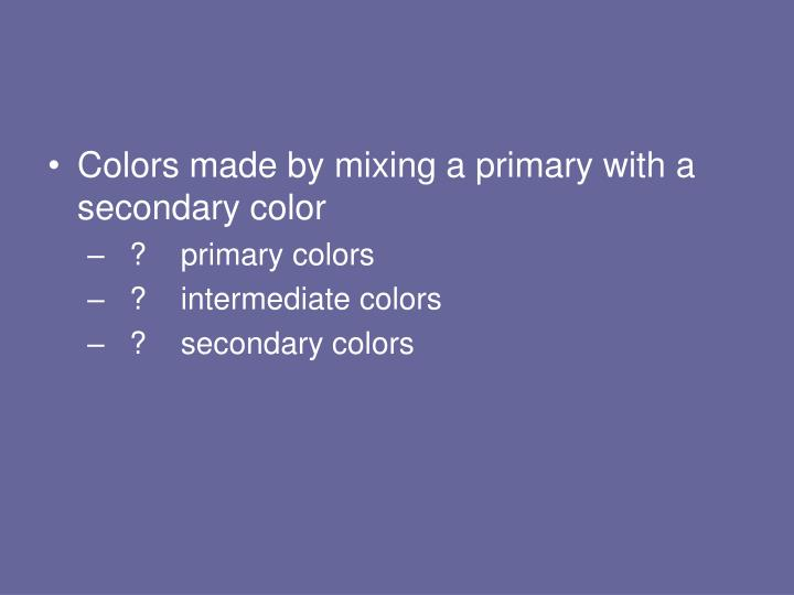 Colors made by mixing a primary with a secondary color